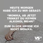 """Heute morgen habe ich mir gesagt: """"Monika, ab jetzt trinkst du keinen Alkohol mehr!"""" Zum Glück rufe ich Monika nicht an   – Quotes"""