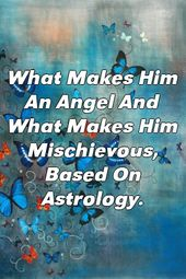 What Makes Him An Angel And What Makes Him Mischievous, Based On Astrology.