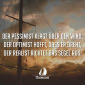 Der Pessimist beklagt sich über den Wind, der Optimist hofft, dass er sich dreht, der Reali …   – sprüche