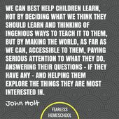 We are able to greatest assist youngsters study, not by deciding what we expect they need to study and considering of ingenious methods to show it to them, however by making the world, so far as we are able to, accessible to them, paying severe consideration to what they do, answering their questions – if they've any – and serving to them discover the issues they're most keen on. John Holt homeschooling quote featured on Fearless Homeschool. – Fearless Homeschool