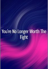 You're No Longer Worth The Fight