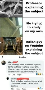 Professor explaining the topic Me attempting to review by myself Indian man on Youtube explaining the topic a Aditya quan? That is unsuitable. When Professor explains, it is the primary time you've heard of it. Once you watch it once more on youtube, it is simpler as a result of you understand what it's. 1h Like Reply Oswis Stanley, One other Indian man educating us what professors could not. Thank u for current 48m Like Reply – iFunny :)