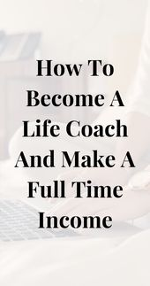 How To Become A Life Coach And Make A Full Time Income