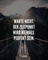 Warte nicht. Der Zeitpunkt wird niemals perfekt se…