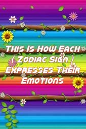 This Is How Each ( Zodiac Sign ) Expresses Their Emotions