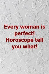Every woman is perfect! Horoscope tell you what!