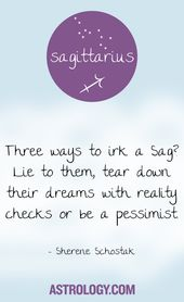 Three ways to irk a Sag? Lie to them, tear down their dreams with reality checks…