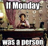 If Monday WERE* a person. WERE. People make the mistake all the time!! It drives