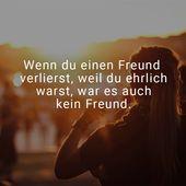 Wenn Sie einen Freund verlieren, weil Sie ehrlich waren, war es auch kein Freund.   – sprüche