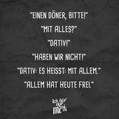 """""""Ein Döner bitte!"""" """"Mit allem?"""" """"Dativ!"""" """"Wir haben nicht!"""" """"Dativ: Es bedeutet: mit allem."""" """"Heute ist alles frei.""""   – German Class"""