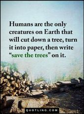 Quotes Humans are the only creatures on Earth that will cut down a tree, turn it…