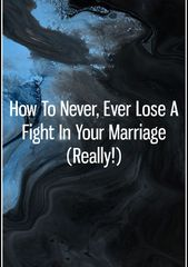 How To Never, Ever Lose A Fight In Your Marriage (Really!)