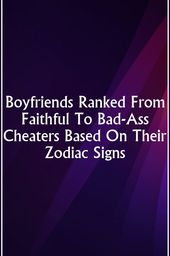 Boyfriends Ranked From Faithful To Bad-Ass Cheaters Based On Their Zodiac Signs