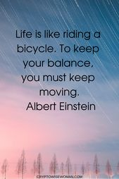 Life is like driving a bicycle. To maintain your stability, you could maintain shifting. Alber...
