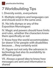 FL yourlocalwriterblog 7 Worldbuilding Tips I. Diversity exists, everywhere II. Multiple religions and languages can and should exist in the same area III. No info dumps or any of the Exposition Monologues IV. Magic and powers should have limits and rules, whether the characters know them specifically or not V. Know how the world accommodates (or doesn't) for people with disabilities because. .. they certainly exist VI. Figure out not only the advances in technology but also its availability to different people VII. Always a good idea to know how messages are sent and information is shared – iFunny :)