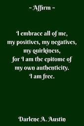 Image result for I embrace all of me, my positives, my negatives, my quirkiness, for I am the epitome of my own authenticity. I am free. ~ Darlene A. Austin