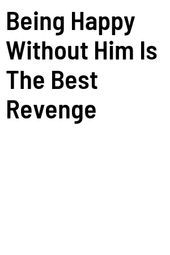Being Happy Without Him Is The Best Revenge
