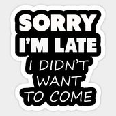 Sorry I'm Late I Didn't Want To Come Sarcastic Sticker.