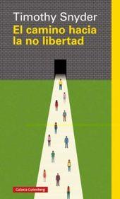 El Camino Hacia La No Libertad Timothy Snyder Traduccion De Maria Luisa Rodriguez Tapia Primer En 2021 Historia Contemporanea Democracia Liberal Galaxia Gutenberg