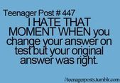 Teenager Post #447- I HATE THAT MOMENT WHEN you change your answer on test but y…