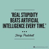 Real stupidity beats artificial intelligence every time. – Terry Pratchett