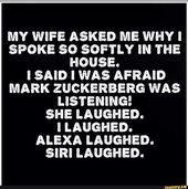Meine Frau fragte mich, warum ich so leise im Haus spreche. Ich sagte, ich war Afraid Mark Zuckerberg hörte zu! SIE LACHTE. ICH LACHTE. ALEXA GELACHT. Siri lachte. – iFunny :)   – The Funnies