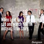 Himym  When I get sad, I stop being sad and watch HIMYM instead. True Story