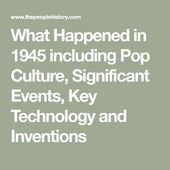 What Happened in 1945 including Pop Culture, Significant Events, Key Technology and Inventions