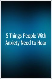 5 Things People With Anxiety Need to Hear