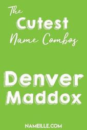 Denver Maddox I First & Middle Baby Name Combinations for Boys I Nameille.com  – Kids and parenting RSS