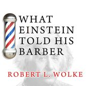 (2012) What Einstein Told His Barber: More Scientific Answers to Everyday Questions by Robert L. Wolke – Tantor Audio
