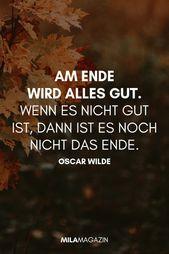 Am Ende wird alles gut. Wenn es nicht gut ist, ist es noch nicht das Ende. …   – Sprüche