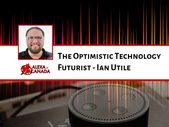 The Optimistic Technology Futurist – Ian Utile | Alexa in Canada
