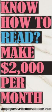 IF YOU KNOW HOW TO READ YOU CAN EARN UP TO $2,000 PER MONTH
