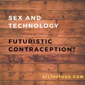 Sex and Technology : Futuristic Contraception? — Sexual Health and Relationships | All the Frequently Unanswered Questions