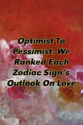 Optimist To Pessimist: We Ranked Each Zodiac Sign's Outlook On Love