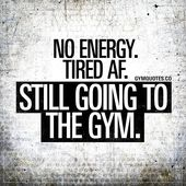 Gym Motivation Quotes: Tired AF. No energy. STILL going to the gym.