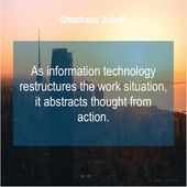 Shoshana Zuboff  As information technology restructures the  As information technology restructures the work situation it abstracts thought from actio…