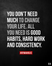 You don't want a lot to vary your life. All you want is nice habits, arduous work and consistency.
