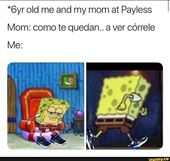 6yr Old Me And My Mom At Payless Mom Como Te Quedan A Ver Correle Me Ifunny Funny Spongebob Memes Mexican Funny Memes Funny Memes