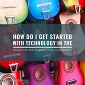 How Do I Get Started with Technology in the Middle or High School Music Classroom? [Free Guide]