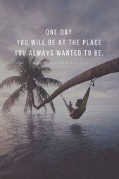 Eines Tages wirst du an dem Ort sein, an dem du immer sein wolltest.