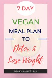7 DAY REJUVENATING VEGAN MEAL PLAN TO DETOX & LOSE WEIGHT   | Holistically Lizzie