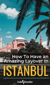 How to Spend a Layover in Istanbul (and Get a Free Hotel) • Indie Traveller –