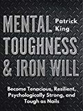 Mental Toughness Iron Will Become Tenacious Resilient Psychologically Strong And Tough As Nails By Patrick King Tough As Nails Mental Toughness King Author