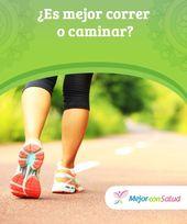 ¿Es mejor correr o caminar
