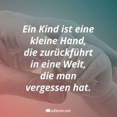 """""""Ein Kind ist eine kleine Hand, die zurückführt in eine Welt, die man vergesse"""