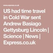 US had time travel in Cold War sent Andrew Basiago Gettysburg Lincoln | Science ... 2