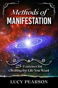 Amazon.com: Methods of Manifestation: 25+ Methods for Creating the Life You Want: Visualization, Meditation, Scripting, 369 Method, 555 Method, 333 Method, Mirror Work, Affirmations, and More eBook: Pearson, Lucy: Kindle Store