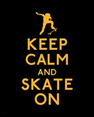 Keep calm and skate on. Words to always live by..
